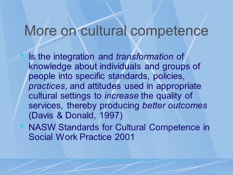 More on cultural competence Is the integration and transformation of knowledge about individuals and groups of people into specific standards, policie