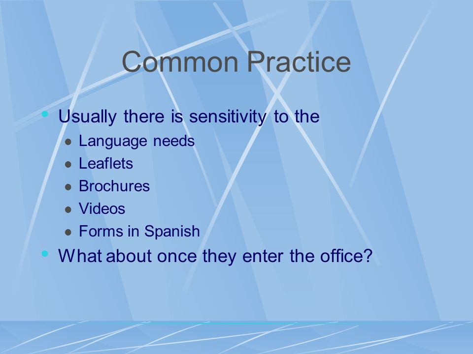 Common Practice Usually there is sensitivity to the Language needs Leaflets Brochures Videos Forms in Spanish What about once they enter the office?