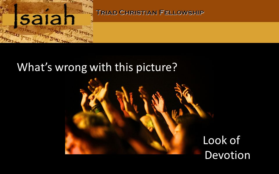 Triad Christian Fellowship Whats wrong with this picture Look of Devotion