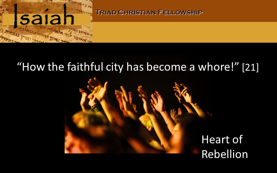 Triad Christian Fellowship How the faithful city has become a whore! [21] Heart of Rebellion