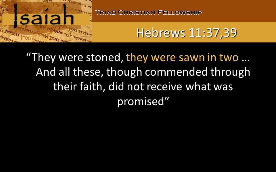 Triad Christian Fellowship Hebrews 11:37,39 They were stoned, they were sawn in two … And all these, though commended through their faith, did not receive what was promised