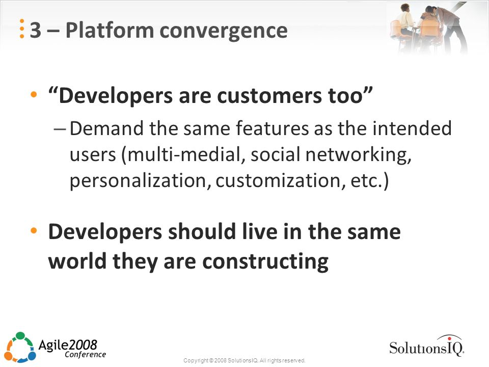 Copyright © 2008 SolutionsIQ. All rights reserved. 3 – Platform convergence Developers are customers too – Demand the same features as the intended us