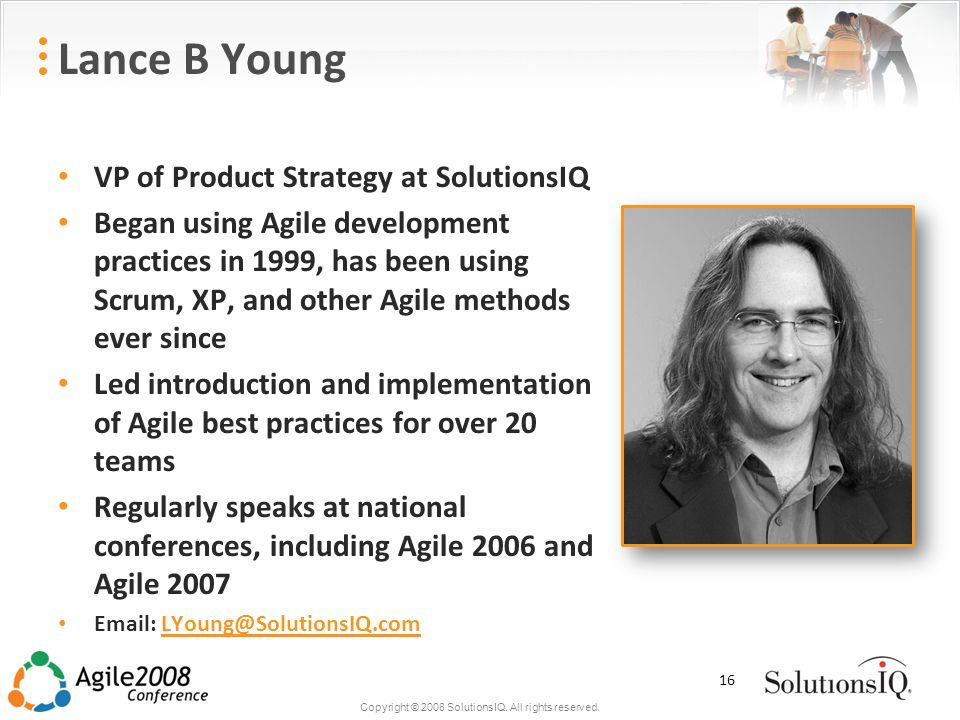 Copyright © 2008 SolutionsIQ. All rights reserved. Lance B Young VP of Product Strategy at SolutionsIQ Began using Agile development practices in 1999