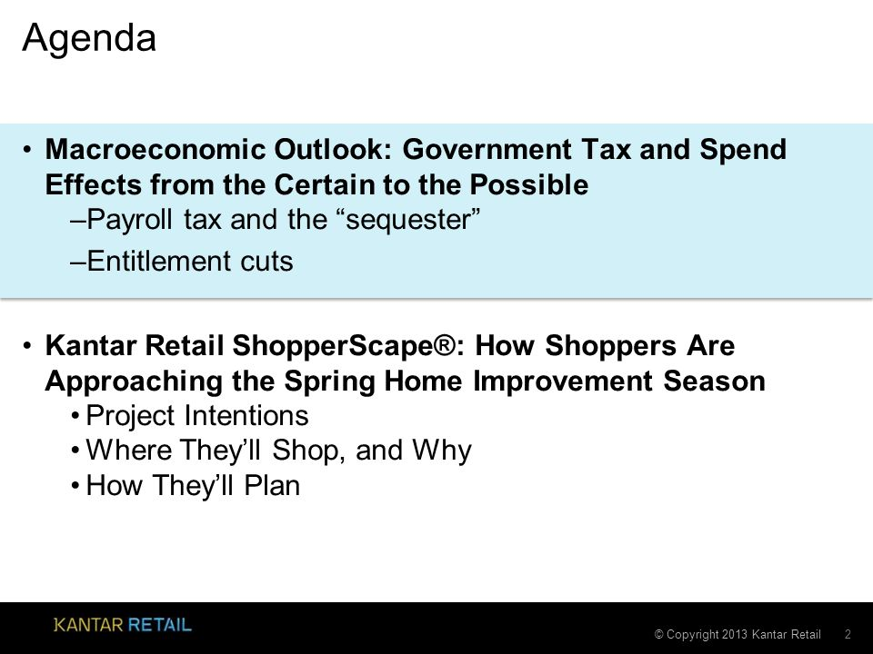 © Copyright 2013 Kantar Retail Agenda Macroeconomic Outlook: Government Tax and Spend Effects from the Certain to the Possible –Payroll tax and the sequester –Entitlement cuts Kantar Retail ShopperScape®: How Shoppers Are Approaching the Spring Home Improvement Season Project Intentions Where Theyll Shop, and Why How Theyll Plan 2
