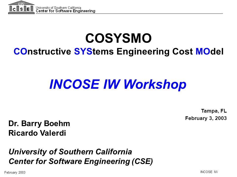 INCOSE IW February 2003 COSYSMO Size Drivers Effort Multipliers Effort Duration Calibration # Requirements # Interfaces # Scenarios # Algorithms + Volatility Factor - Application factors -5 factors - Team factors -7 factors - Schedule driver WBS guided by EIA/ANSI 632 & ISO/IEC 15288 COSYSMO Operational Concept