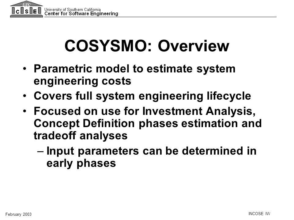 INCOSE IW February 2003 COSYSMO: Overview Parametric model to estimate system engineering costs Covers full system engineering lifecycle Focused on us