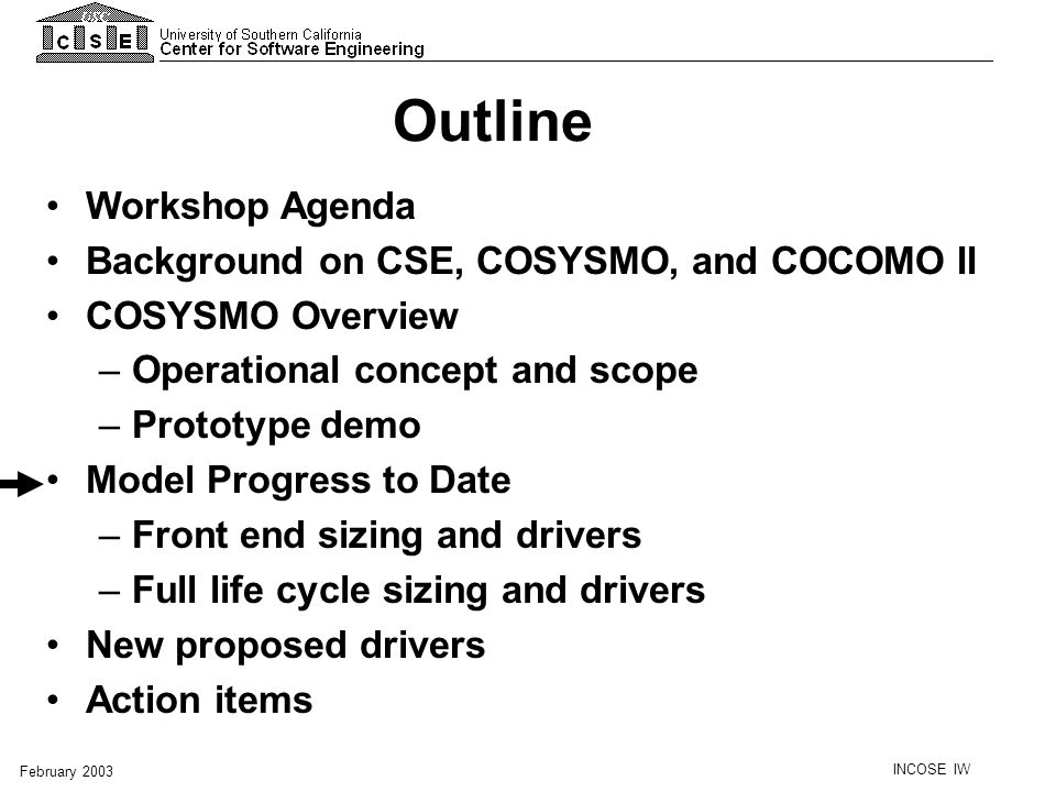 INCOSE IW February 2003 Outline Workshop Agenda Background on CSE, COSYSMO, and COCOMO II COSYSMO Overview –Operational concept and scope –Prototype d