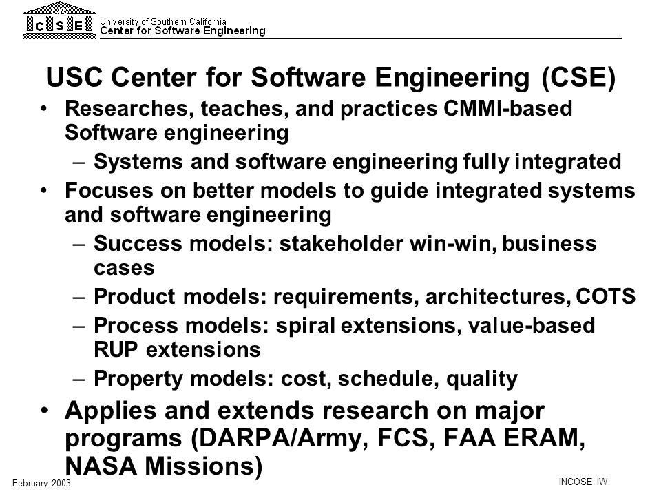 INCOSE IW February 2003 General Affiliate Benefits Affiliates-only Web portal –Early access to tools, methods, papers, talks, student resumes Tools: COCOMO Suite, Architecture tools, WinWin Technical Report series Workshops on Affiliate-prioritized topics Annual Research Review and Steering Group meeting Annual one-day professor-visit Bilateral visit arrangements; internships Conferences and special workshops Monthly LA SPIN meetings Tutorials and eWorkshops