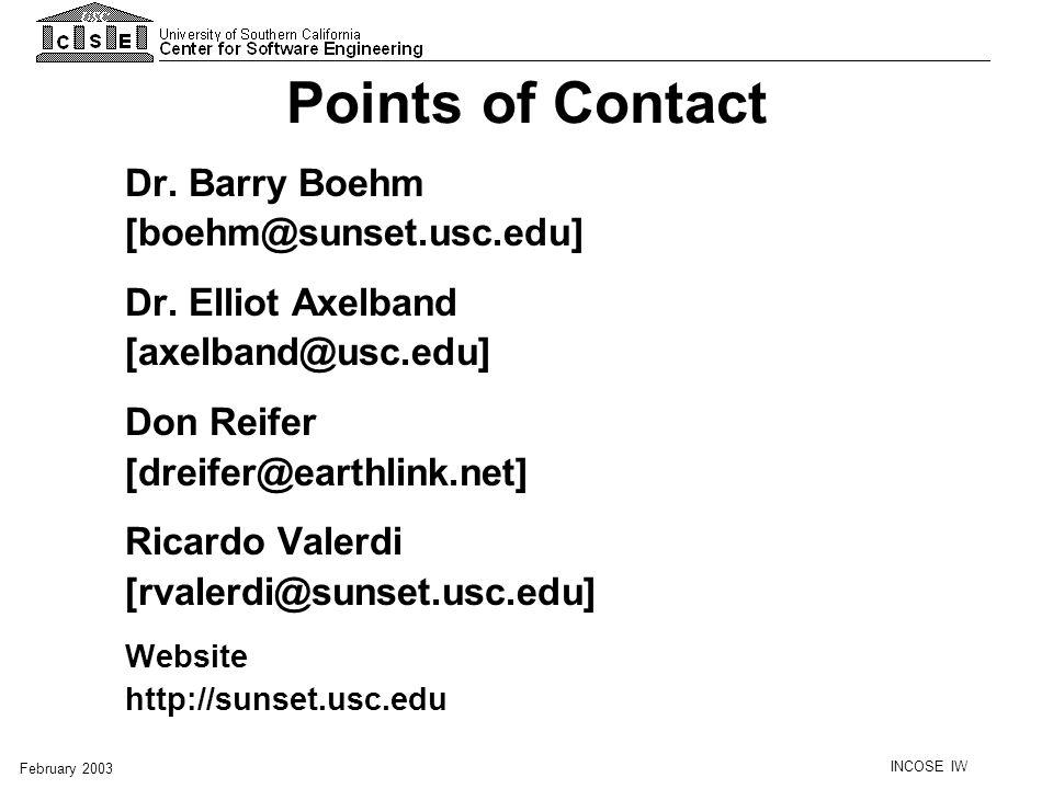 INCOSE IW February 2003 Points of Contact Dr. Barry Boehm [boehm@sunset.usc.edu] Dr. Elliot Axelband [axelband@usc.edu] Don Reifer [dreifer@earthlink.