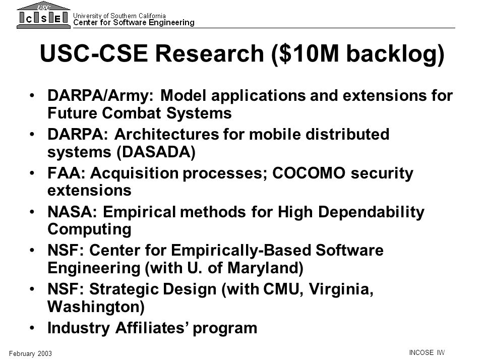 INCOSE IW February 2003 USC-CSE Research ($10M backlog) DARPA/Army: Model applications and extensions for Future Combat Systems DARPA: Architectures f