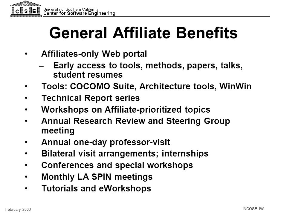 INCOSE IW February 2003 General Affiliate Benefits Affiliates-only Web portal –Early access to tools, methods, papers, talks, student resumes Tools: C