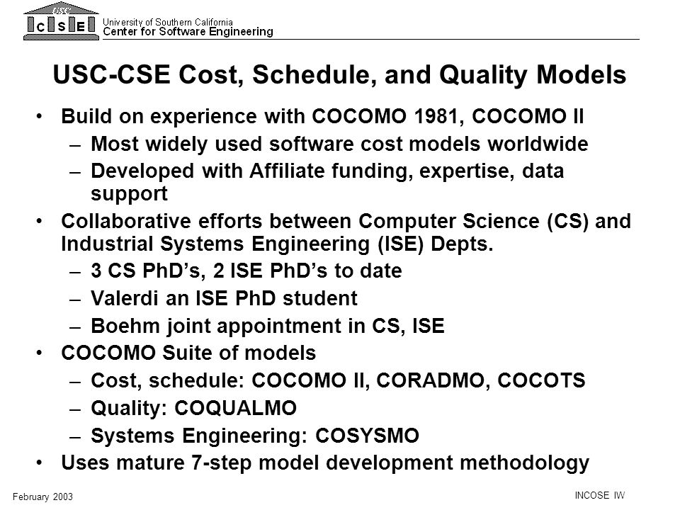 INCOSE IW February 2003 Recent developments Developed a project plan Reduced drivers from 24 to 18 Expanded the model to cover the later phases of the life cycle Replaced EIA 632 with ISO 15288 Introduced new drivers to reflect full life cycle scope Changed name from COSYSMO-IP (Information Processing) to COSYSMO Revised the evolution path to allow the data to drive the scope of the model