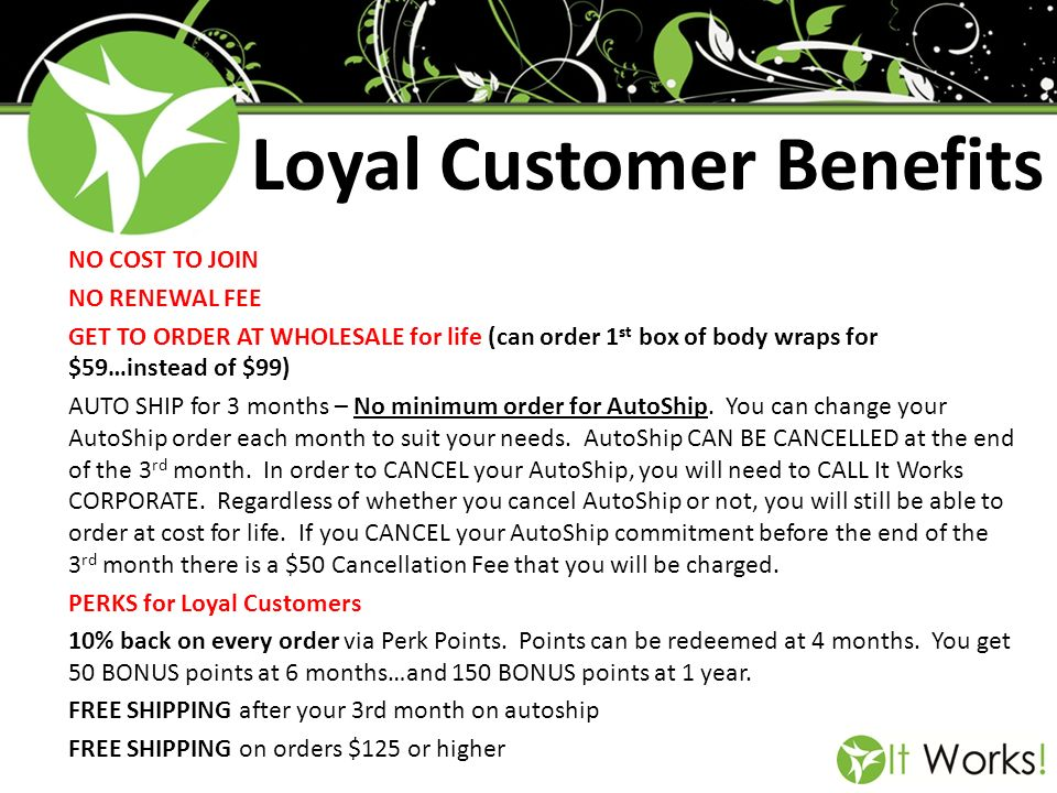 Loyal Customer Benefits NO COST TO JOIN NO RENEWAL FEE GET TO ORDER AT WHOLESALE for life (can order 1 st box of body wraps for $59…instead of $99) AU