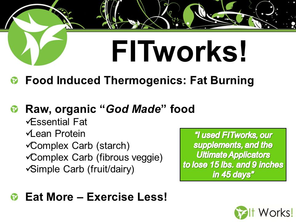 FITworks! Food Induced Thermogenics: Fat Burning Raw, organic God Made food Essential Fat Lean Protein Complex Carb (starch) Complex Carb (fibrous veg