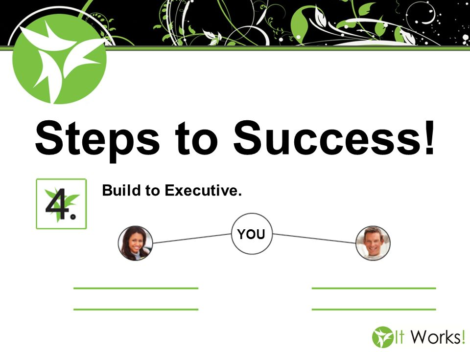 Steps to Success! Build to Executive. YOU