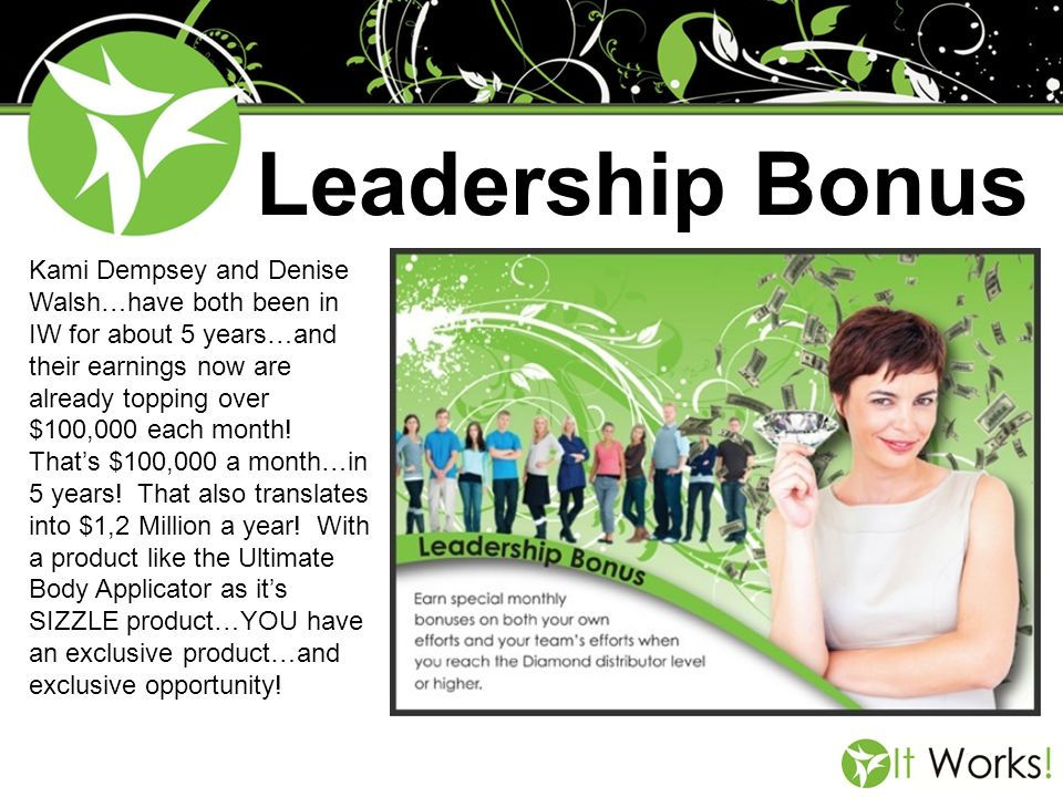 Leadership Bonus Kami Dempsey and Denise Walsh…have both been in IW for about 5 years…and their earnings now are already topping over $100,000 each mo
