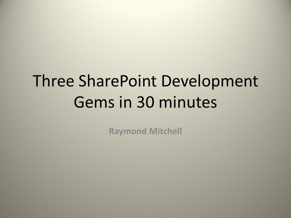 Three SharePoint Development Gems in 30 minutes Raymond Mitchell