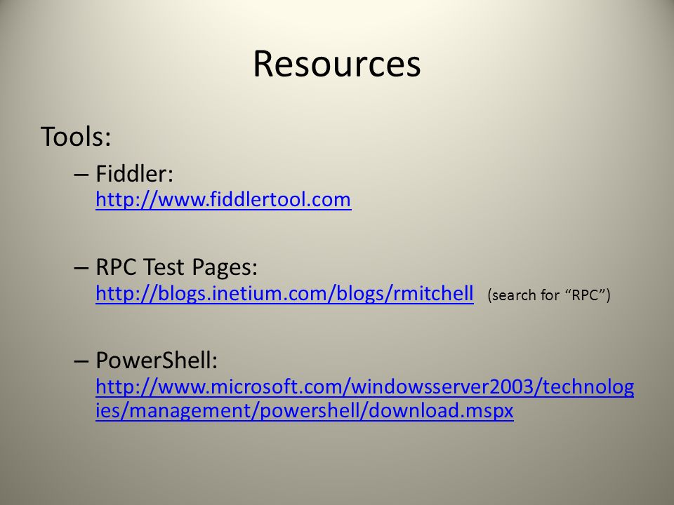 Resources Tools: – Fiddler: http://www.fiddlertool.com http://www.fiddlertool.com – RPC Test Pages: http://blogs.inetium.com/blogs/rmitchell (search for RPC) http://blogs.inetium.com/blogs/rmitchell – PowerShell: http://www.microsoft.com/windowsserver2003/technolog ies/management/powershell/download.mspx http://www.microsoft.com/windowsserver2003/technolog ies/management/powershell/download.mspx