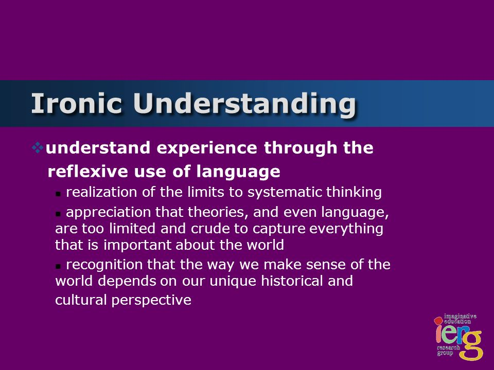 Ironic Understanding understand experience through the reflexive use of language realization of the limits to systematic thinking appreciation that theories, and even language, are too limited and crude to capture everything that is important about the world recognition that the way we make sense of the world depends on our unique historical and cultural perspective