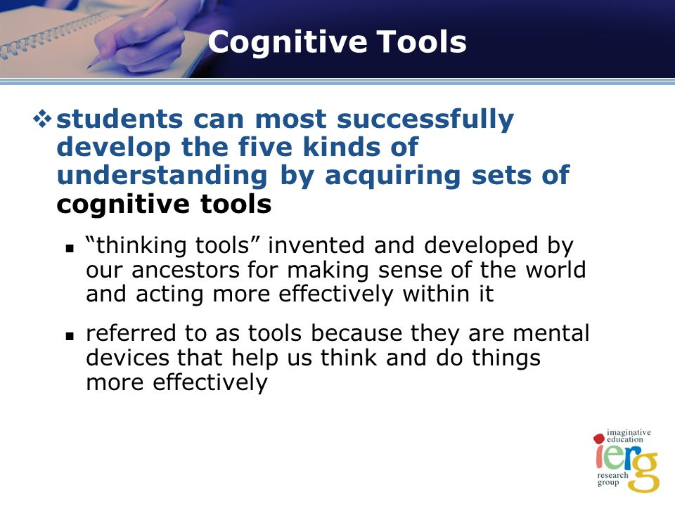 Cognitive Tools students can most successfully develop the five kinds of understanding by acquiring sets of cognitive tools thinking tools invented and developed by our ancestors for making sense of the world and acting more effectively within it referred to as tools because they are mental devices that help us think and do things more effectively