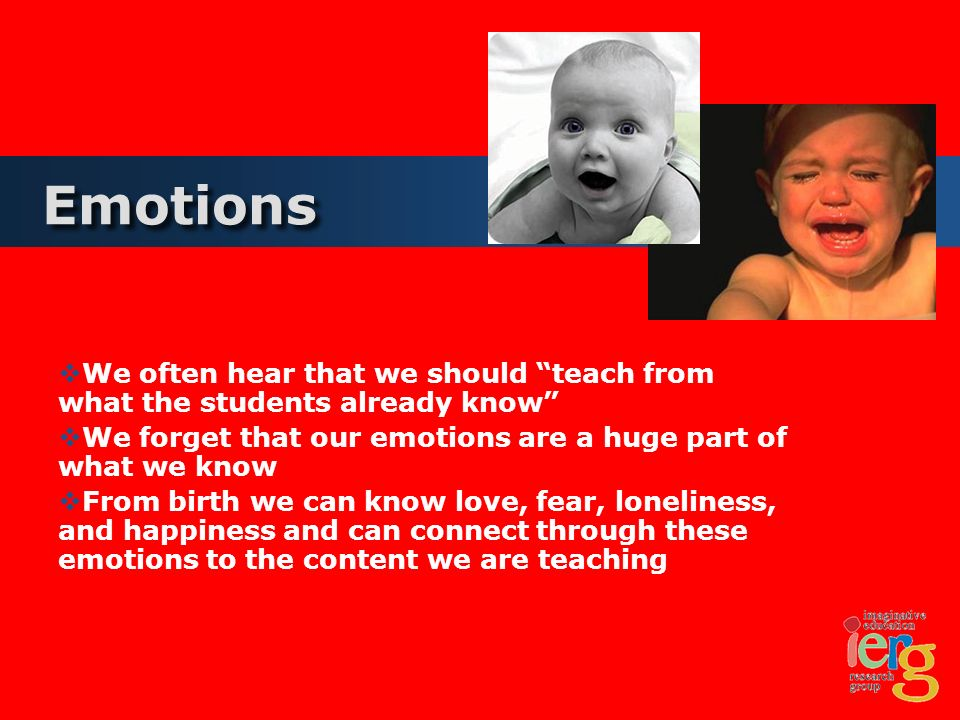 Emotions We often hear that we should teach from what the students already know We forget that our emotions are a huge part of what we know From birth we can know love, fear, loneliness, and happiness and can connect through these emotions to the content we are teaching