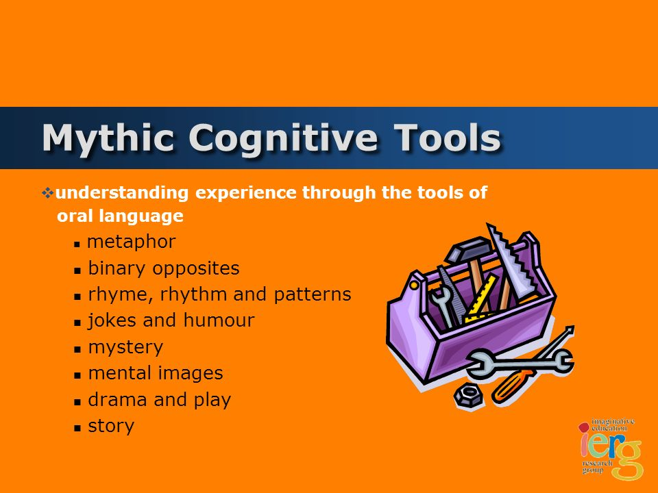 Mythic Cognitive Tools understanding experience through the tools of oral language metaphor binary opposites rhyme, rhythm and patterns jokes and humour mystery mental images drama and play story