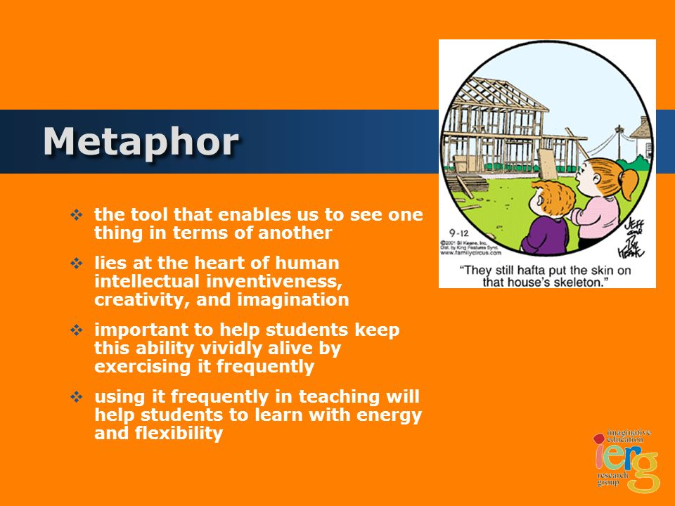 Metaphor the tool that enables us to see one thing in terms of another lies at the heart of human intellectual inventiveness, creativity, and imagination important to help students keep this ability vividly alive by exercising it frequently using it frequently in teaching will help students to learn with energy and flexibility