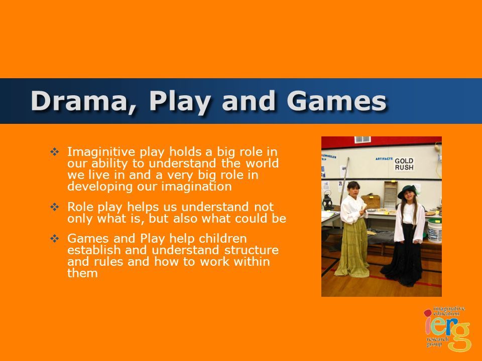 Drama, Play and Games Imaginitive play holds a big role in our ability to understand the world we live in and a very big role in developing our imagination Role play helps us understand not only what is, but also what could be Games and Play help children establish and understand structure and rules and how to work within them