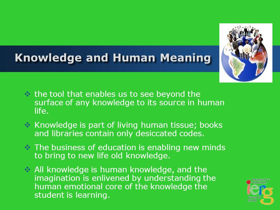Knowledge and Human Meaning the tool that enables us to see beyond the surface of any knowledge to its source in human life.