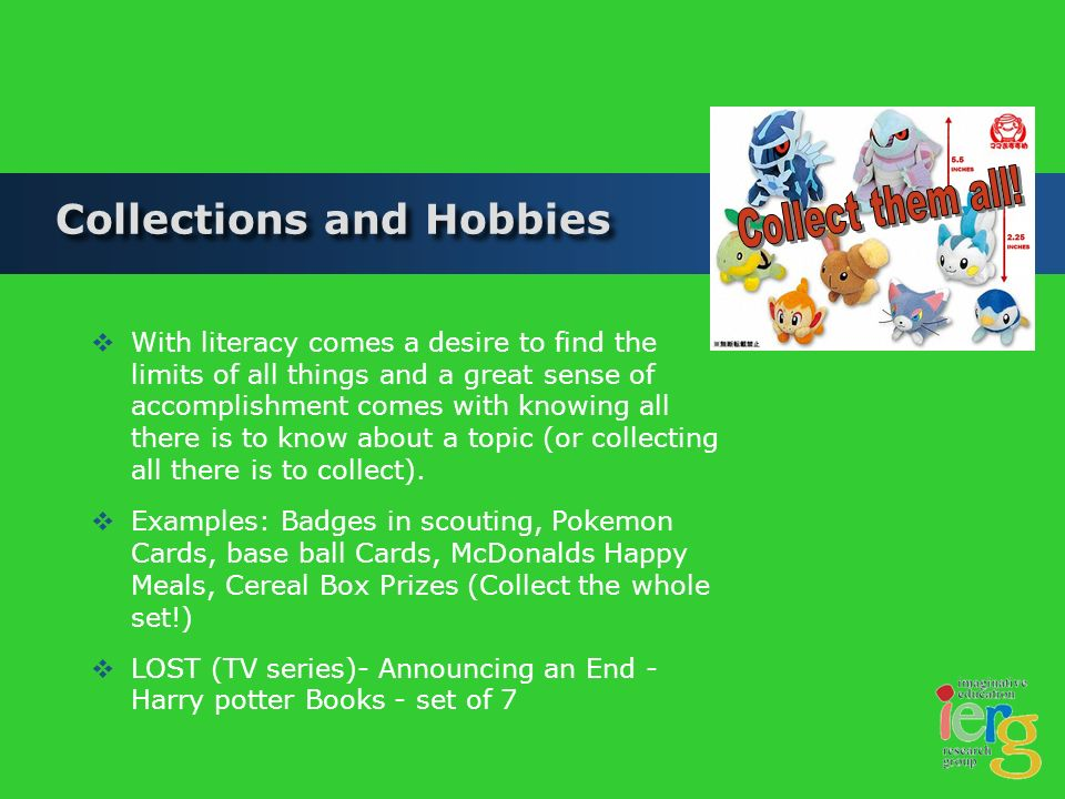 Collections and Hobbies With literacy comes a desire to find the limits of all things and a great sense of accomplishment comes with knowing all there is to know about a topic (or collecting all there is to collect).