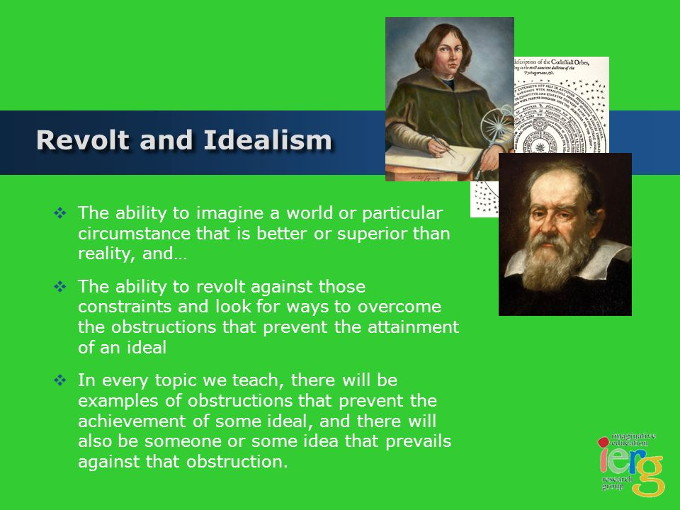 Revolt and Idealism The ability to imagine a world or particular circumstance that is better or superior than reality, and… The ability to revolt against those constraints and look for ways to overcome the obstructions that prevent the attainment of an ideal In every topic we teach, there will be examples of obstructions that prevent the achievement of some ideal, and there will also be someone or some idea that prevails against that obstruction.