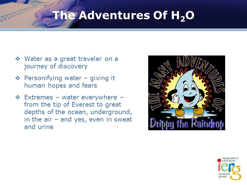 The Adventures Of H 2 O Water as a great traveler on a journey of discovery Personifying water – giving it human hopes and fears Extremes – water everywhere – from the tip of Everest to great depths of the ocean, underground, in the air – and yes, even in sweat and urine