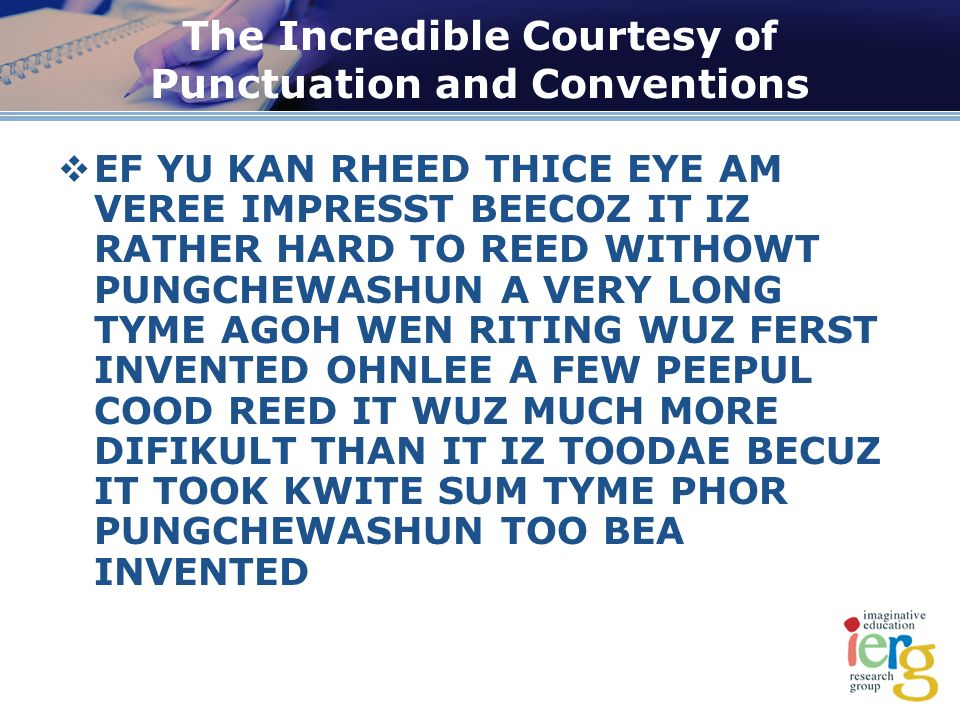 The Incredible Courtesy of Punctuation and Conventions EF YU KAN RHEED THICE EYE AM VEREE IMPRESST BEECOZ IT IZ RATHER HARD TO REED WITHOWT PUNGCHEWASHUN A VERY LONG TYME AGOH WEN RITING WUZ FERST INVENTED OHNLEE A FEW PEEPUL COOD REED IT WUZ MUCH MORE DIFIKULT THAN IT IZ TOODAE BECUZ IT TOOK KWITE SUM TYME PHOR PUNGCHEWASHUN TOO BEA INVENTED