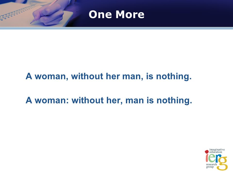 One More A woman, without her man, is nothing. A woman: without her, man is nothing.