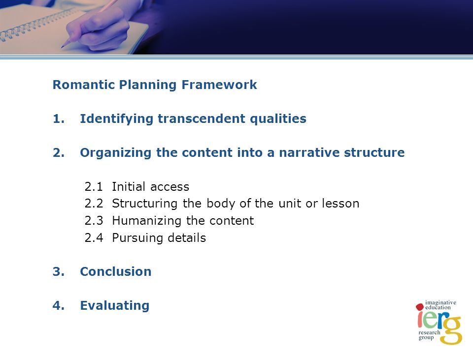Romantic Planning Framework 1.Identifying transcendent qualities 2.Organizing the content into a narrative structure 2.1 Initial access 2.2 Structuring the body of the unit or lesson 2.3 Humanizing the content 2.4 Pursuing details 3.