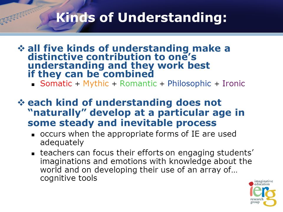 Kinds of Understanding: all five kinds of understanding make a distinctive contribution to ones understanding and they work best if they can be combined Somatic + Mythic + Romantic + Philosophic + Ironic each kind of understanding does not naturally develop at a particular age in some steady and inevitable process occurs when the appropriate forms of IE are used adequately teachers can focus their efforts on engaging students imaginations and emotions with knowledge about the world and on developing their use of an array of… cognitive tools