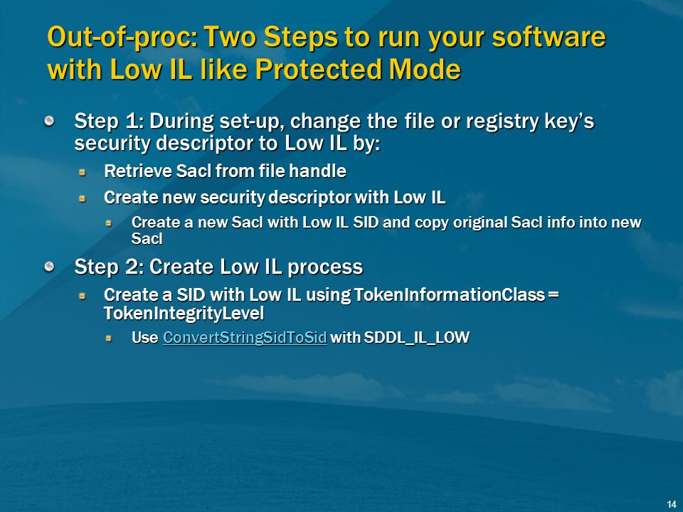 14 Out-of-proc: Two Steps to run your software with Low IL like Protected Mode Step 1: During set-up, change the file or registry keys security descri