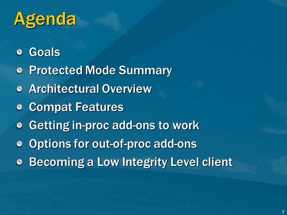 2 Agenda Goals Protected Mode Summary Architectural Overview Compat Features Getting in-proc add-ons to work Options for out-of-proc add-ons Becoming