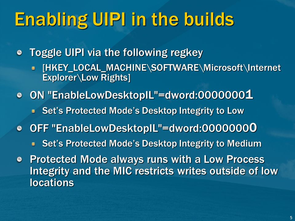 5 Enabling UIPI in the builds Toggle UIPI via the following regkey [HKEY_LOCAL_MACHINE\SOFTWARE\Microsoft\Internet Explorer\Low Rights] ON