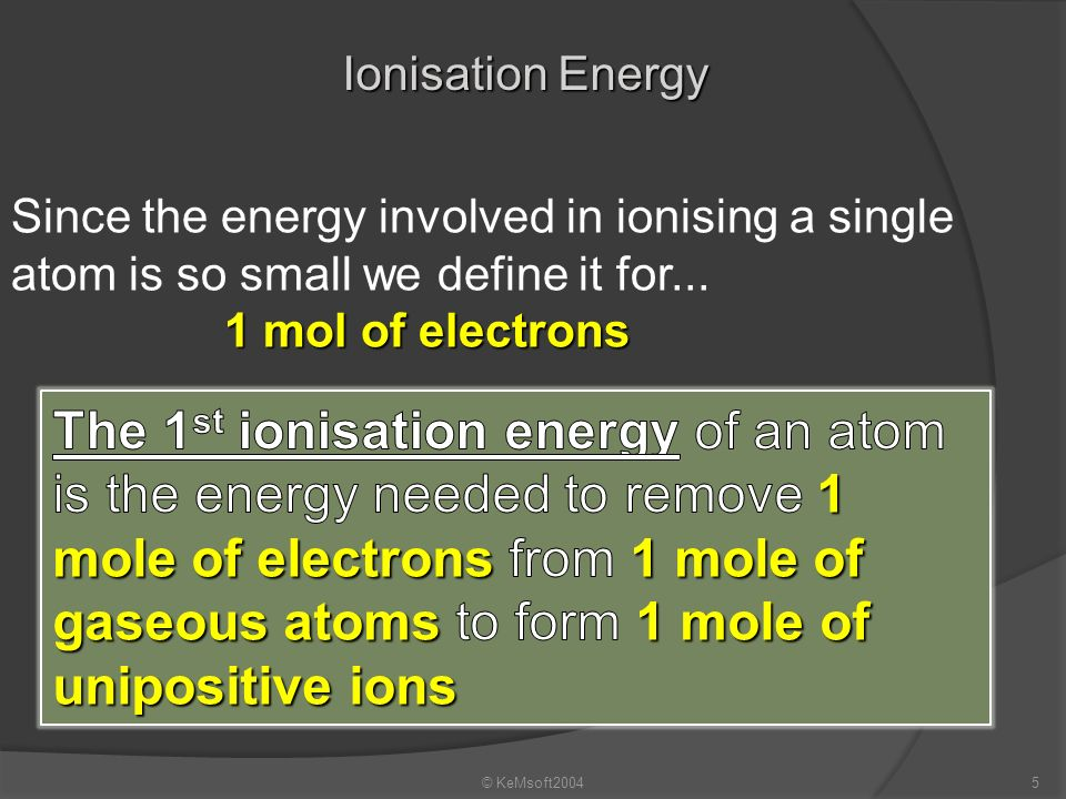 © KeMsoft20044 What is Ionisation M+M+ + M (g) The removal of an electron(s) from a gaesous atom to form an ion. The overall process is represented by