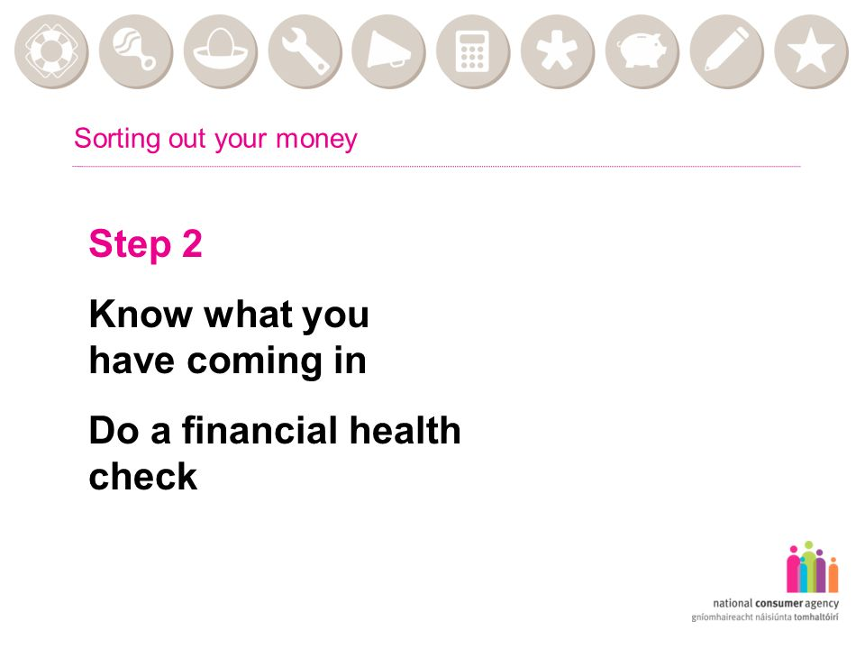 Sorting out your money Step 2 Know what you have coming in Do a financial health check