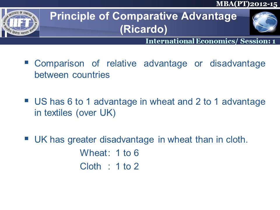 MBA(PT)2012-15 International Economics/ Session: 1 Principle of Comparative Advantage (Ricardo) Comparison of relative advantage or disadvantage betwe