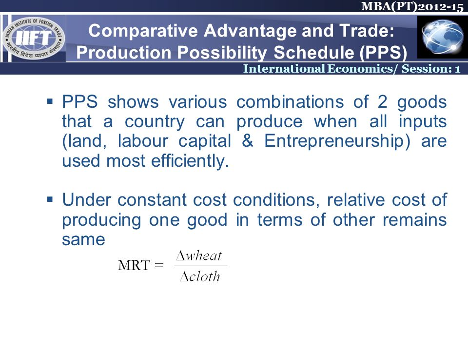 MBA(PT) International Economics/ Session: 1 Comparative Advantage and Trade: Production Possibility Schedule (PPS) PPS shows various combinations of 2 goods that a country can produce when all inputs (land, labour capital & Entrepreneurship) are used most efficiently.