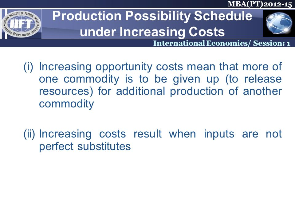 MBA(PT)2012-15 International Economics/ Session: 1 Production Possibility Schedule under Increasing Costs (i)Increasing opportunity costs mean that mo