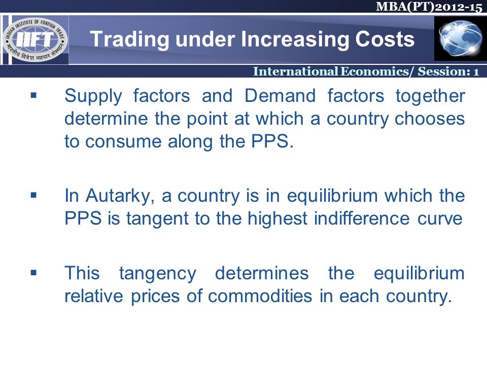 MBA(PT)2012-15 International Economics/ Session: 1 Trading under Increasing Costs Supply factors and Demand factors together determine the point at wh