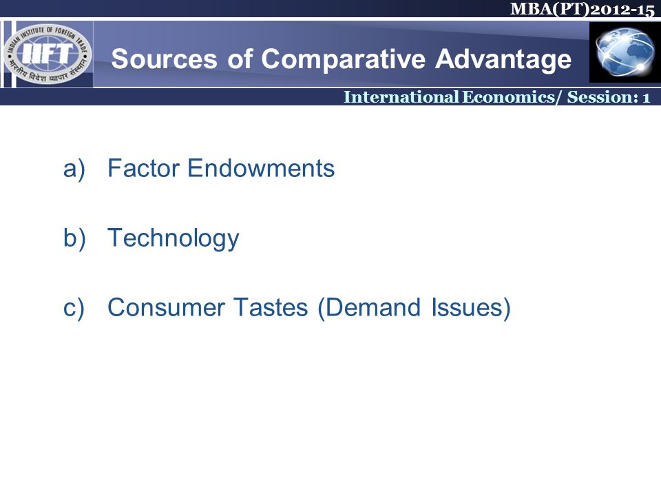 MBA(PT)2012-15 International Economics/ Session: 1 Sources of Comparative Advantage a)Factor Endowments b)Technology c)Consumer Tastes (Demand Issues)
