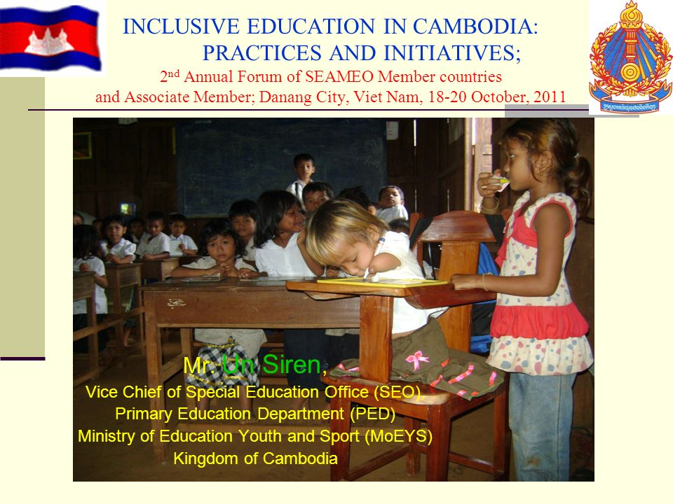 INCLUSIVE EDUCATION IN CAMBODIA: PRACTICES AND INITIATIVES; 2 nd Annual Forum of SEAMEO Member countries and Associate Member; Danang City, Viet Nam,