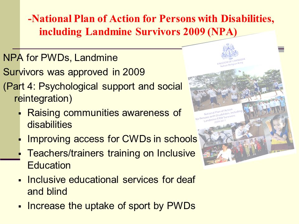 -National Plan of Action for Persons with Disabilities, including Landmine Survivors 2009 (NPA) NPA for PWDs, Landmine Survivors was approved in 2009