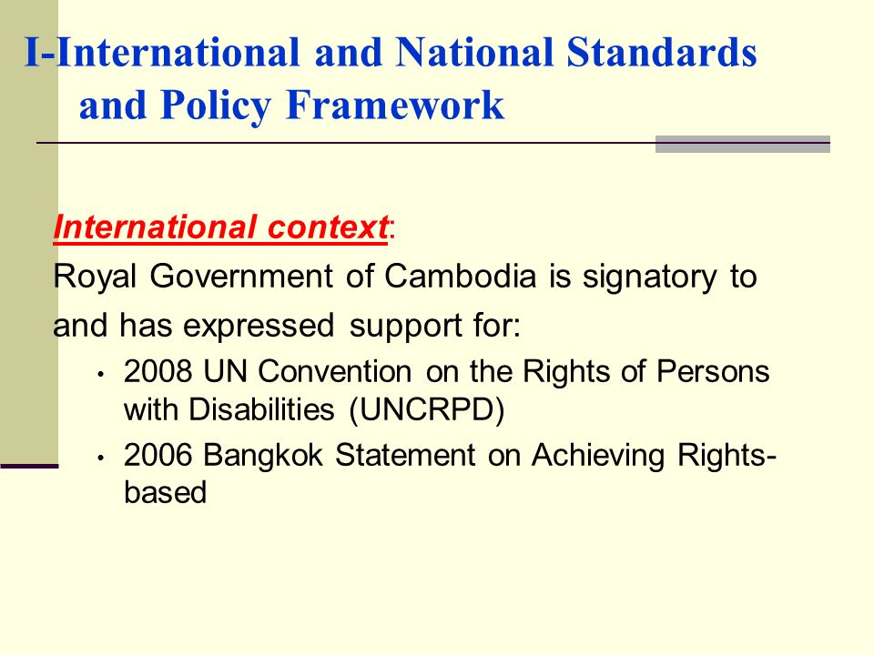 I-International and National Standards and Policy Framework International context: Royal Government of Cambodia is signatory to and has expressed supp
