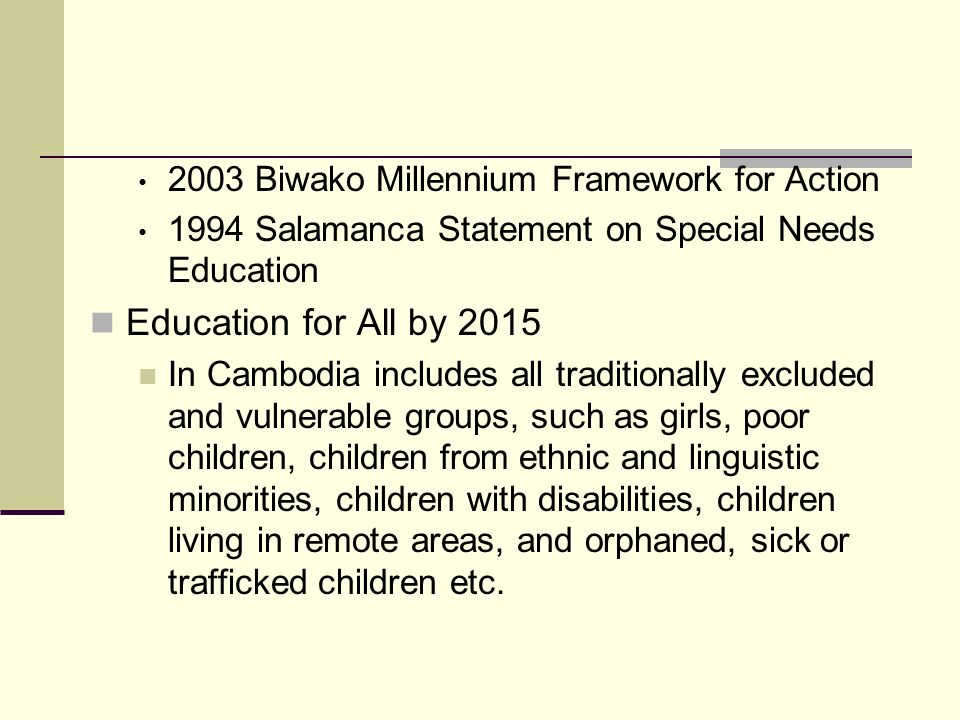 2003 Biwako Millennium Framework for Action 1994 Salamanca Statement on Special Needs Education Education for All by 2015 In Cambodia includes all tra